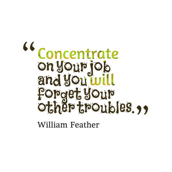 Concentrate on your job and you will forget your other troubles - William Feather