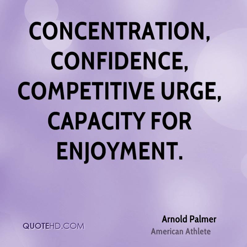Concentration Confidence Competitive urge Capacity for enjoyment - Arnold Palmer