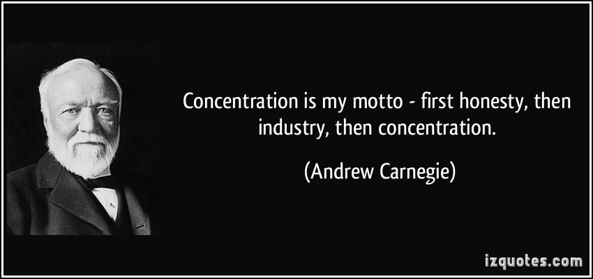 Concentration is my motto - first honesty, then industry, then concentration. Andrew Carnegie