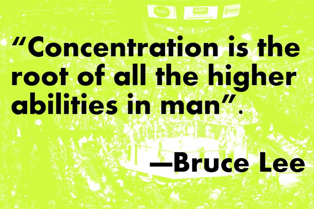 Concentration is the root of all the higher abilities in man - Bruce Lee