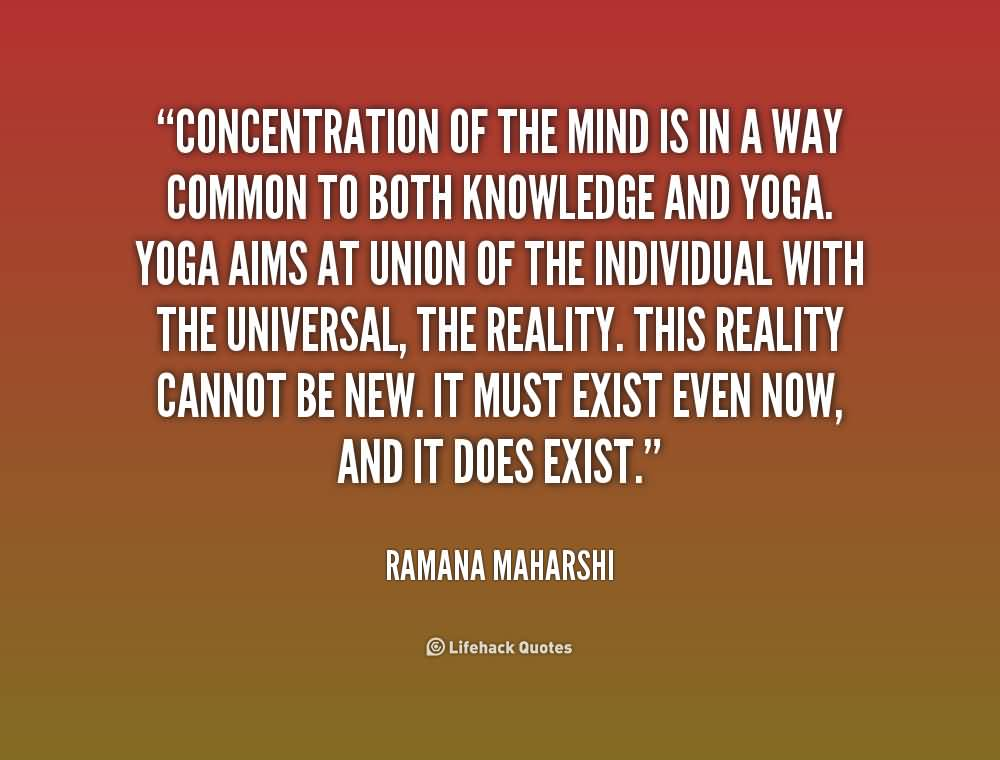 Concentration-of the mind is in a way common to both Knowledge and Yoga - Ramana Maharshi