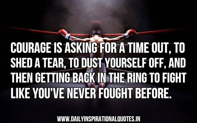 Courage is asking for a time out to shed a tear to dust your