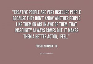 Creative people are very insecure people because they dont - Persis Khambatta