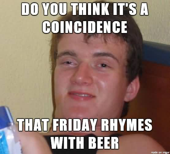 Do you think it's a coincidence that friday rhymes with beer