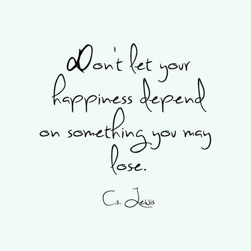 Don't Let Your Happiness Depend on Something You May Lose.C.S. Lewis