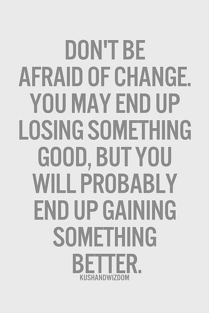 Don't be afraid of change. You may end up losing something good, but you will probably end up gaining something better