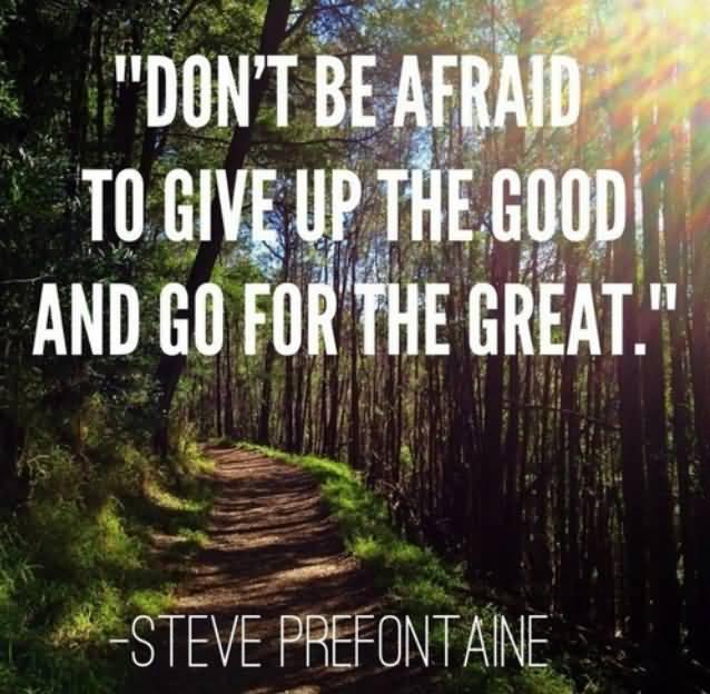 Don't be afraid to give up the good and go for the great.Steve Prefontaine