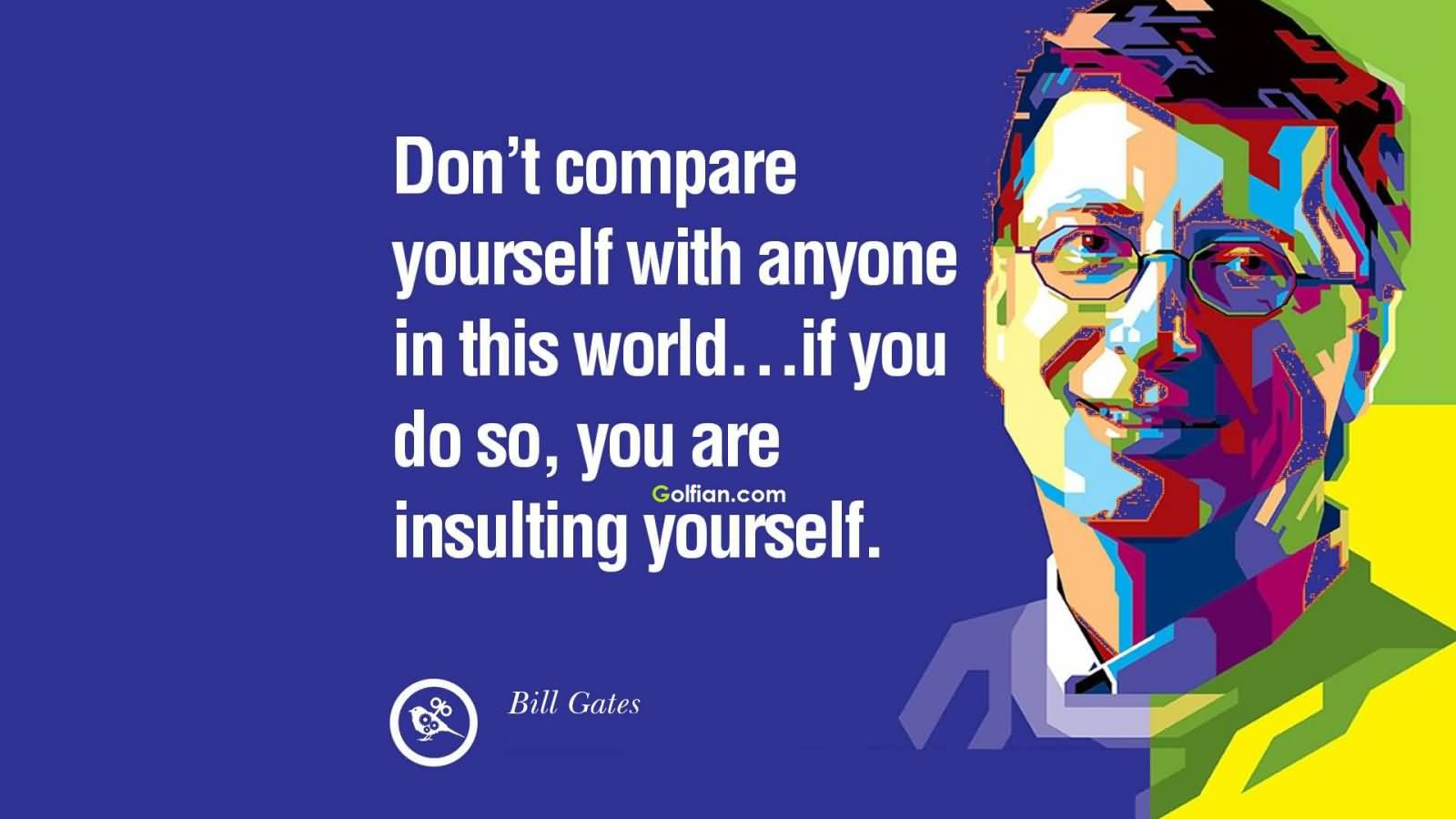 Don't compare yourself with anyone in this world…if you do so, you are insulting yourself - Bill Gates
