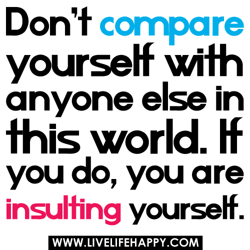 Don't compare yourself with anyone in this world…if you do so, you are insulting yourself