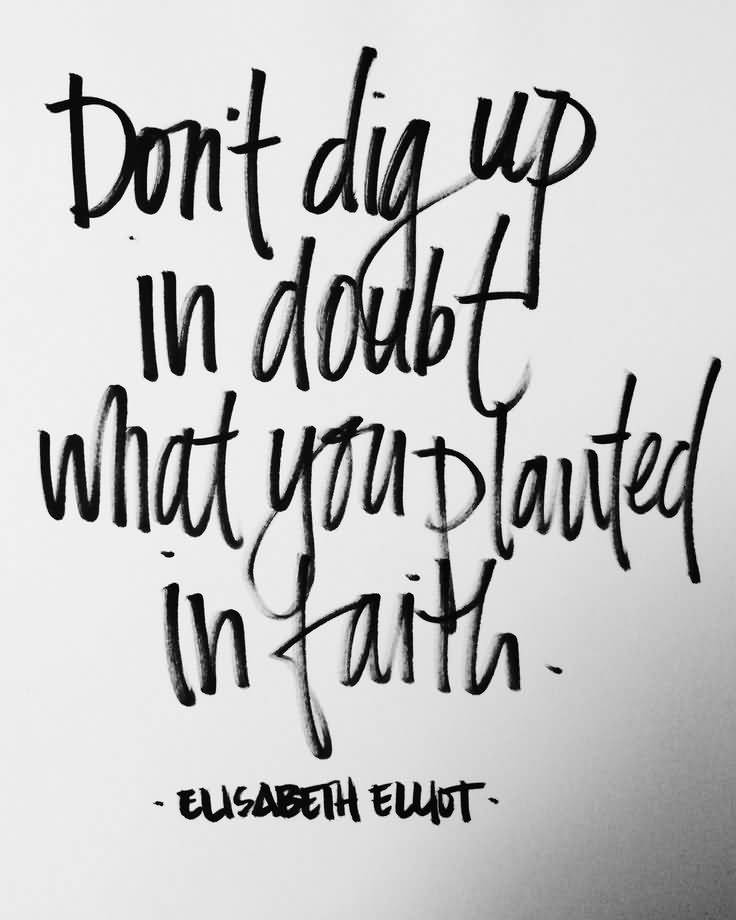 Dont dig up in doubt what you planted in faith - Elizabeth Elliot