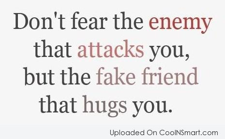 Dont fear the enemy that attacks you but the fake friend that hugs you