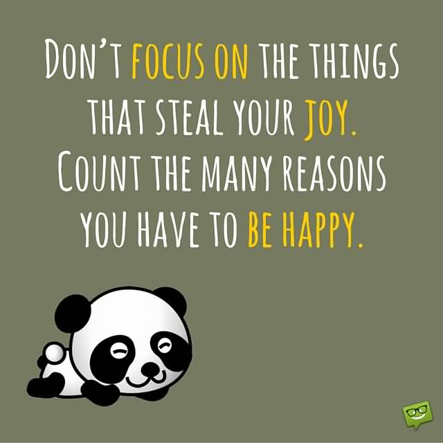 Don't focus on the things that steal your joy. Count the many reasons you have to be happy