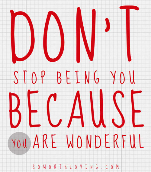 Don't stop being you because you are wonderful