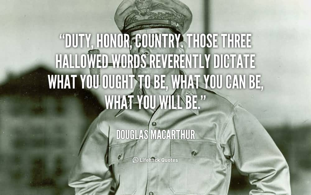 duty honor country douglas macarthur Duty, honor, country — those three hallowed words reverently dictate what you want to be, what you can be, what you will be they are your rallying point to build courage when courage seems to fail, to regain faith when there seems to be little cause for faith, to create hope when hope becomes forlorn.