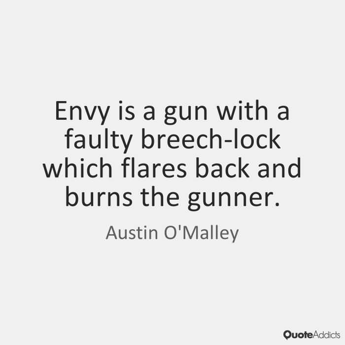Envy is a gun with a faulty breech-lock which flares back and burns the gunner - Austin O'Malley