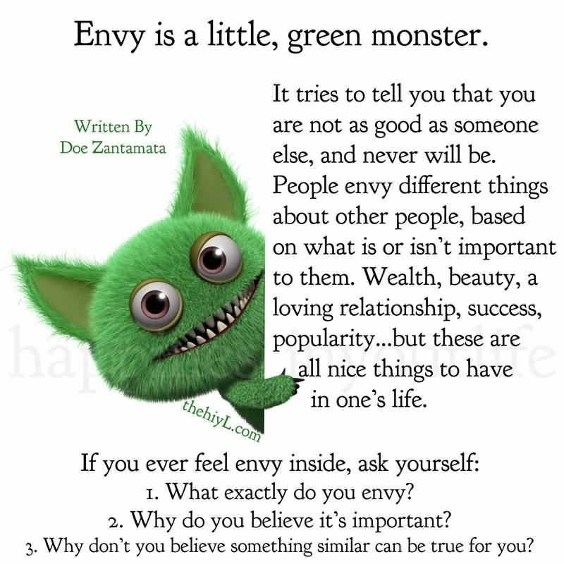 Envy is a little green monster. It tries to tell you that you are not as good as someone else, and never will be