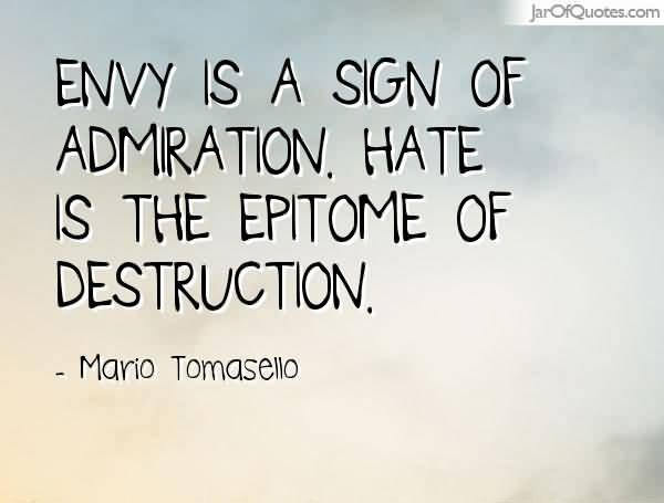 Envy is a sign of admiration. Hate is the epitome of destruction - Mario Tomasello