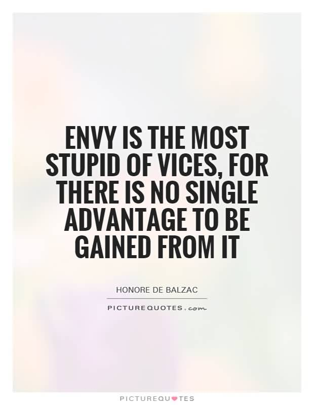 Envy is the most stupid of vices, for there is no single advantage to be gained from it - Honore De Balzac