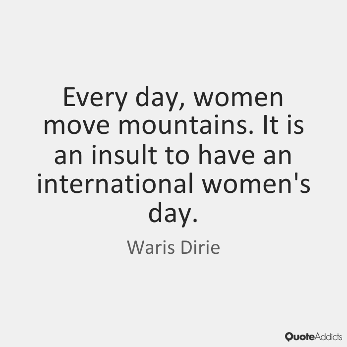 Every day, women move mountains. It is an insult to have an international women's day. Waris Dirie