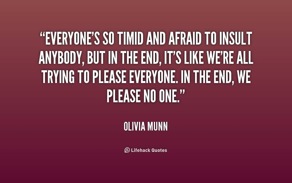 Everyone's so timid and afraid to insult anybody, but in the end, it's like we're all trying to please everyone. In the end, we please no one.Olivia Munn