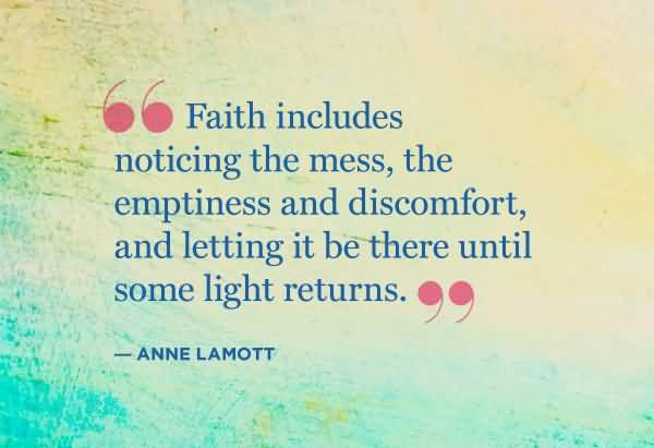 Faith includes noticing the mess the emptiness and discomfort - Anne Lamott