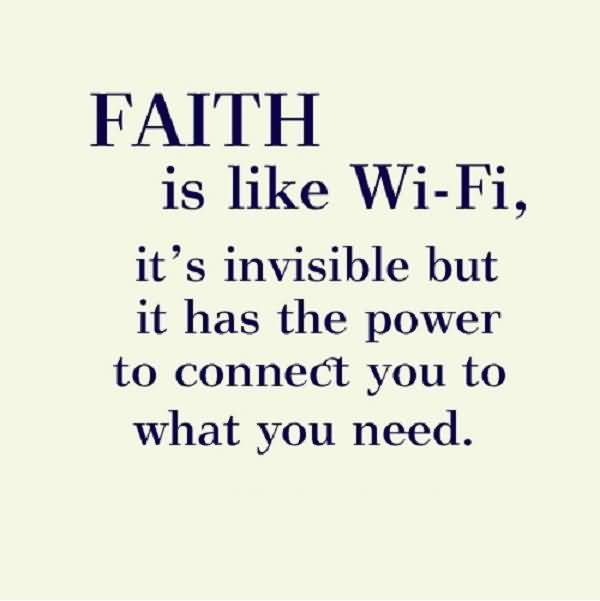 Faith is like WiFi it's invisible but it has the power to connect