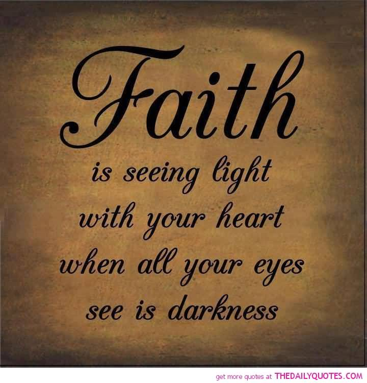 Faith is seeing light with your heart when all your eyes see