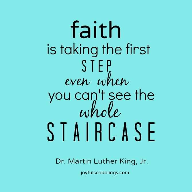 Faith is taking the first step even when you cant see the