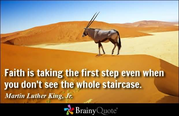 Faith is taking the first step even when you don't see the whole staircase - Martin Luther King Jr
