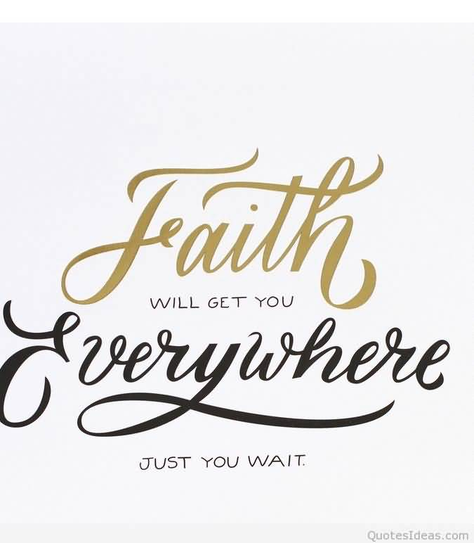 Faith will get you everywhere just you wait