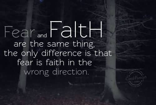 Fear-and Faith are the same thing the only difference is that fear