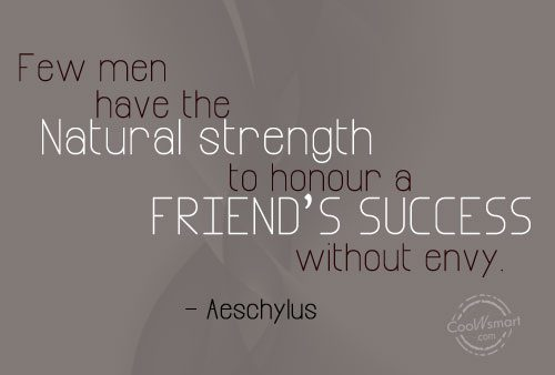 Few men have the natural strength to honor a friends success without envy. Aeschylus