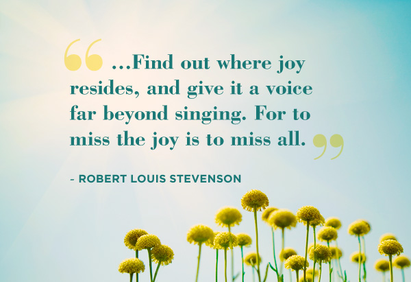 Find out where joy resides, and give it a voice far beyond singing. For to miss the joy is to miss all.Robert-Louis Stevenson