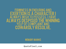 Firmness in enduring and exertion is a character I always wish to possess. I have always despised the whining yelp of complaint and cowardly resolve.