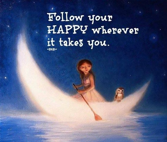 Follow your happy wherever it takes you