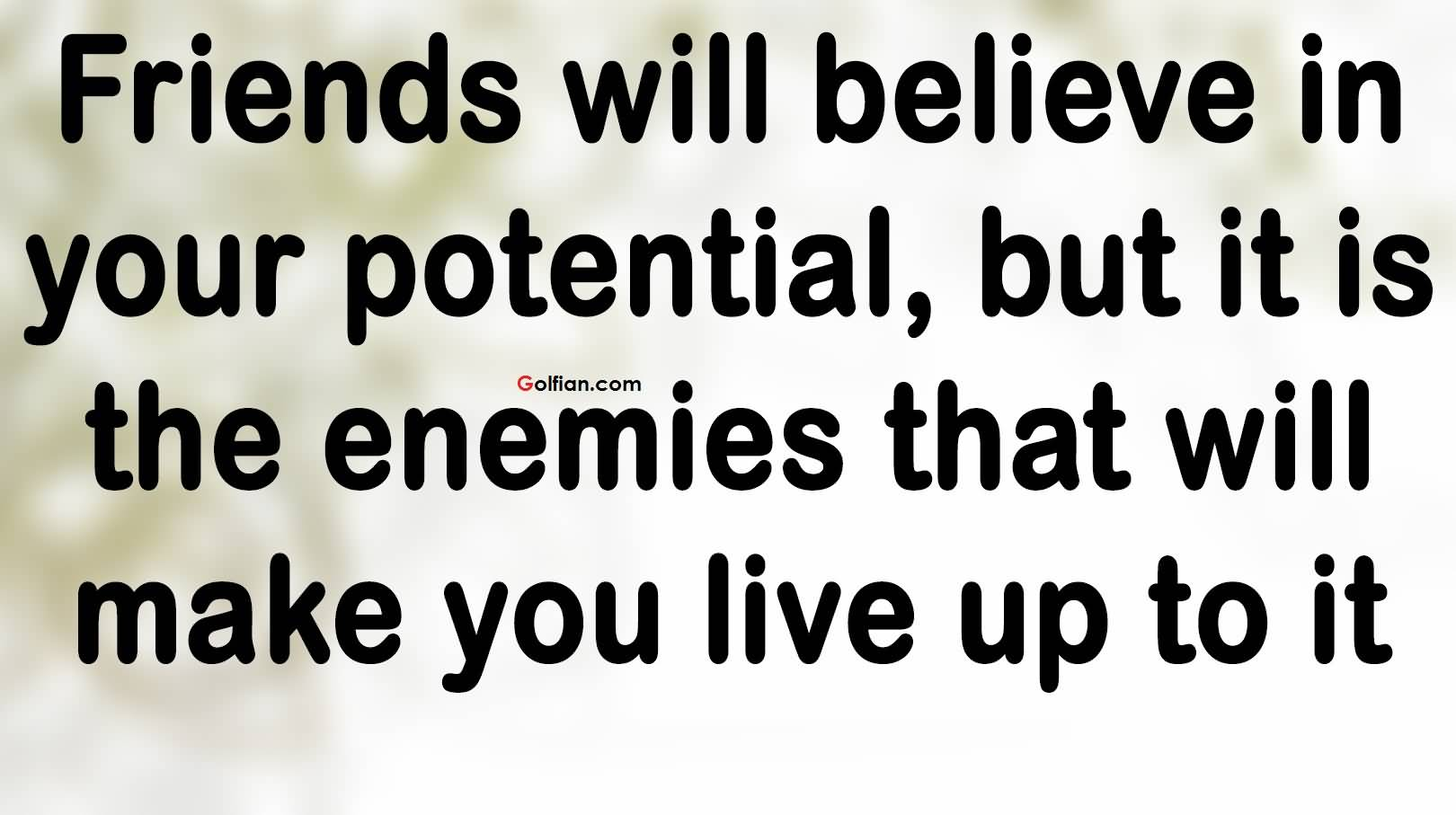 Friends will believe in your potential but it is the enemies