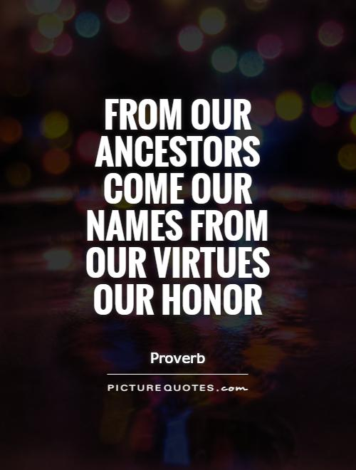From Our Ancestors Come Our Names From Our Virtues Our Honor - Proverb