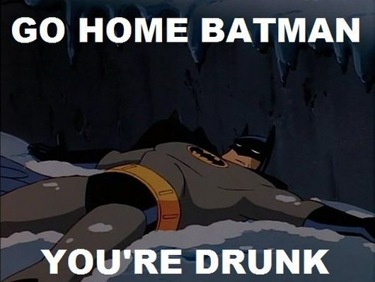 Go Home Batman You Are Drunk