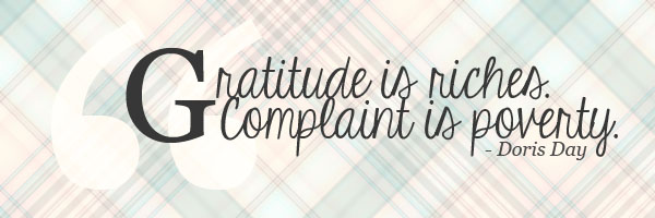 Gratitude is riches. Complaint is poverty