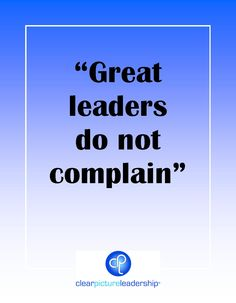 Great Leaders do not complain