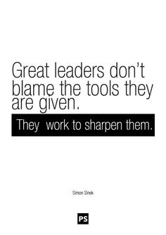 Great leaders don't blame the tools they are given. They work to sharpen them