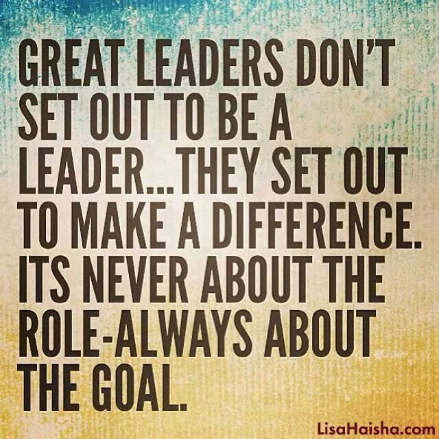 Great leaders don't set out to be a leader…They set out to make a difference. It's never about the role – always about the goal