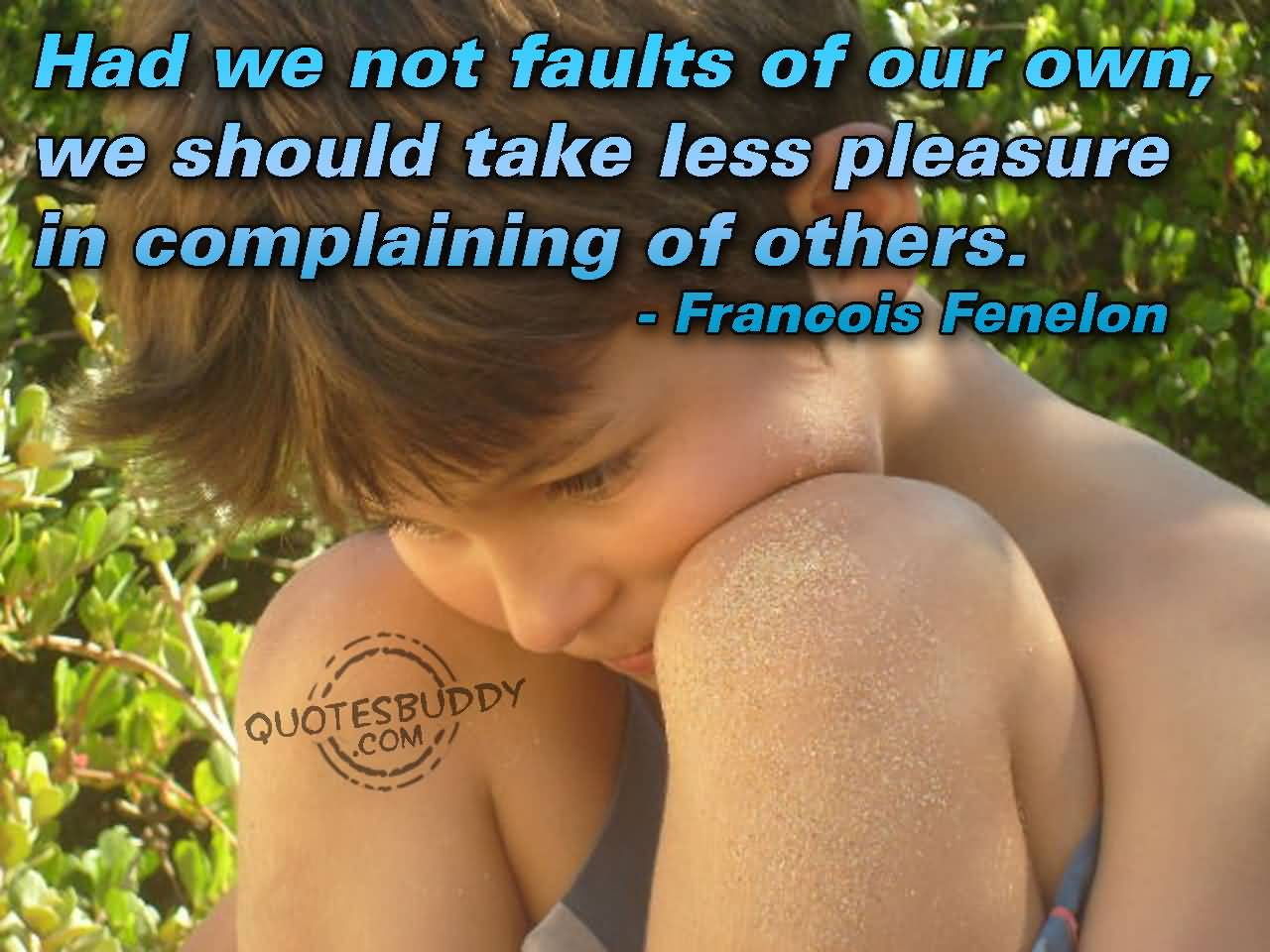 Had We Not Faults Of Our Own We Should Take Less Pleasure In Complaining Of Others - Francois Fenelon