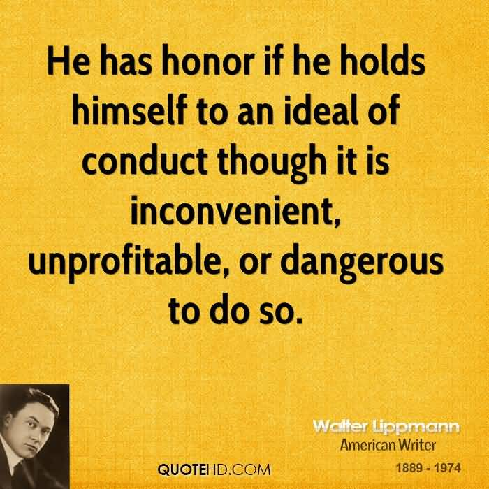He has honor if he holds himself to an ideal of conduct though it is inconvenient, unprofitable, or dangerous to do so - Walter Lippmann
