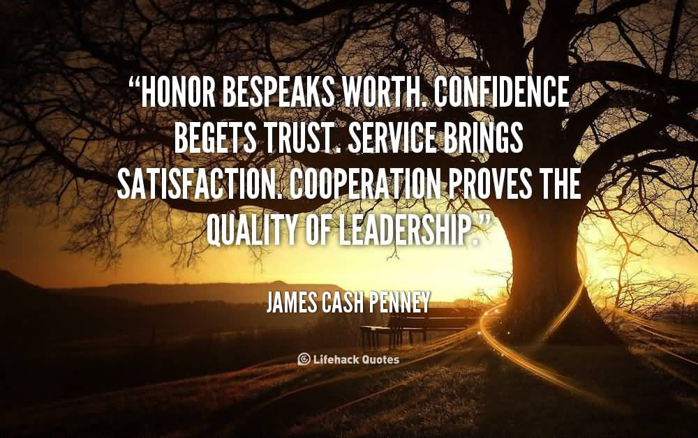Honor bespeaks worth. Confidence begets trust. Service brings satisfaction. Cooperation proves the quality of leadership - James Cash Penney
