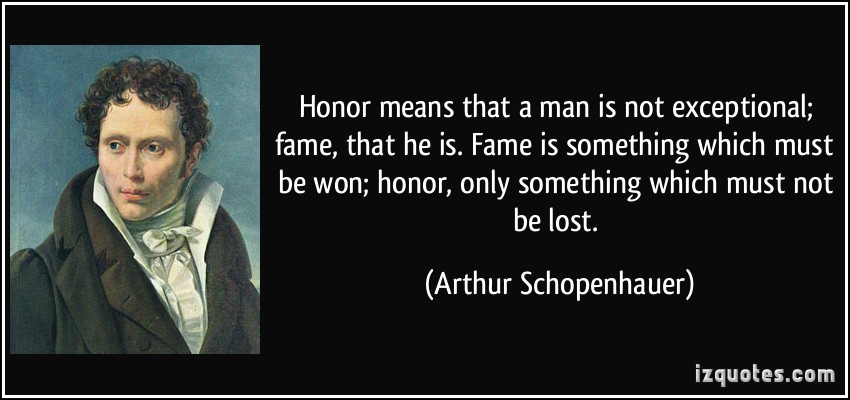 Honor means that a man is not exceptional; fame, that he is. Fame is something which must be won; honor, only something which must not be lost - Arthur Schopenhauer