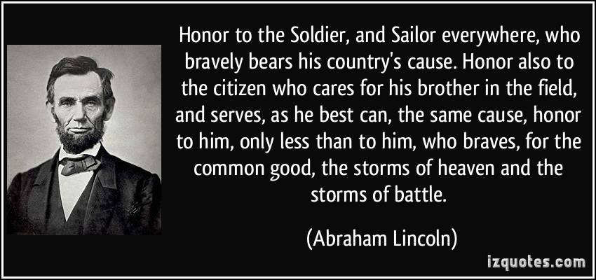 Honor to the Soldier, and Sailor everywhere, who bravely bears his country's cause. Honor also to the citizen who cares - Abraham Lincoln