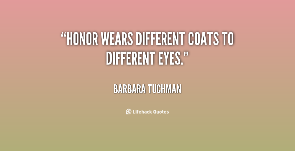 Honor wears different coats to different eyes - Barbara Tuchman