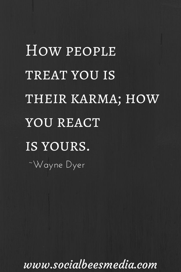 How people treat you is their karma how you react is yours.Wayne Dyer