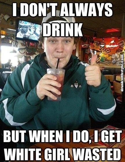 I Don't Always Drink But When I Do, I get White Girl Wasted